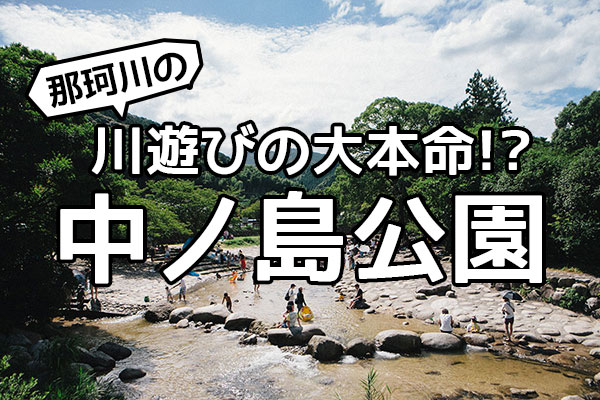 那珂川の川遊びの大本命!?中ノ島公園