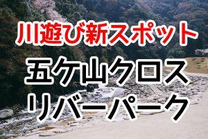 那珂川のニュー川遊びスポット「五ケ山クロス RIVER PARK(リバーパーク)」を紹介!